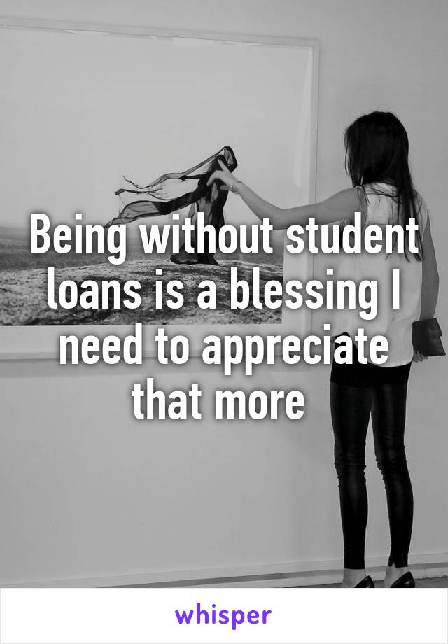 Being without student loans is a blessing I need to appreciate that more