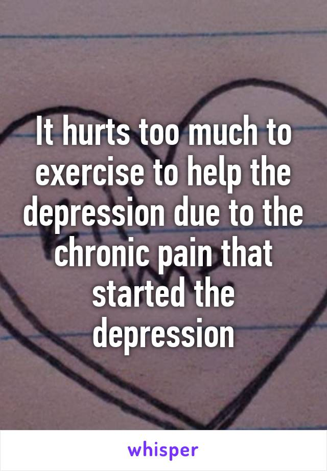 It hurts too much to exercise to help the depression due to the chronic pain that started the depression