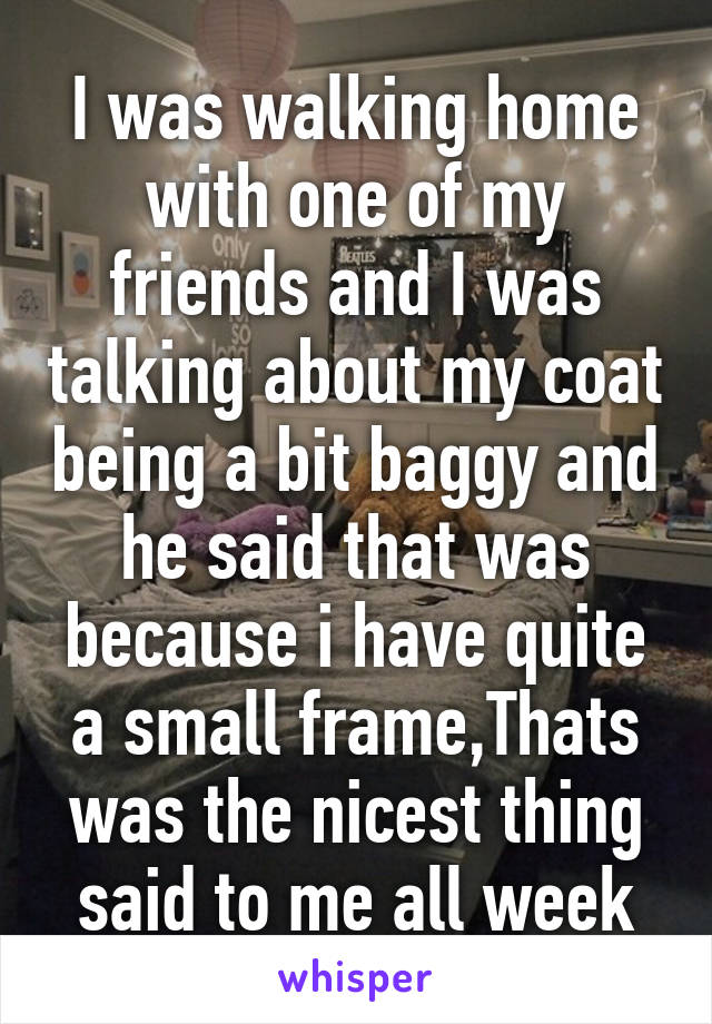I was walking home with one of my friends and I was talking about my coat being a bit baggy and he said that was because i have quite a small frame,Thats was the nicest thing said to me all week