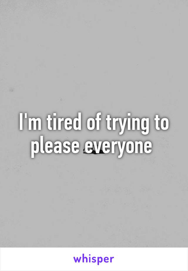 I'm tired of trying to please everyone