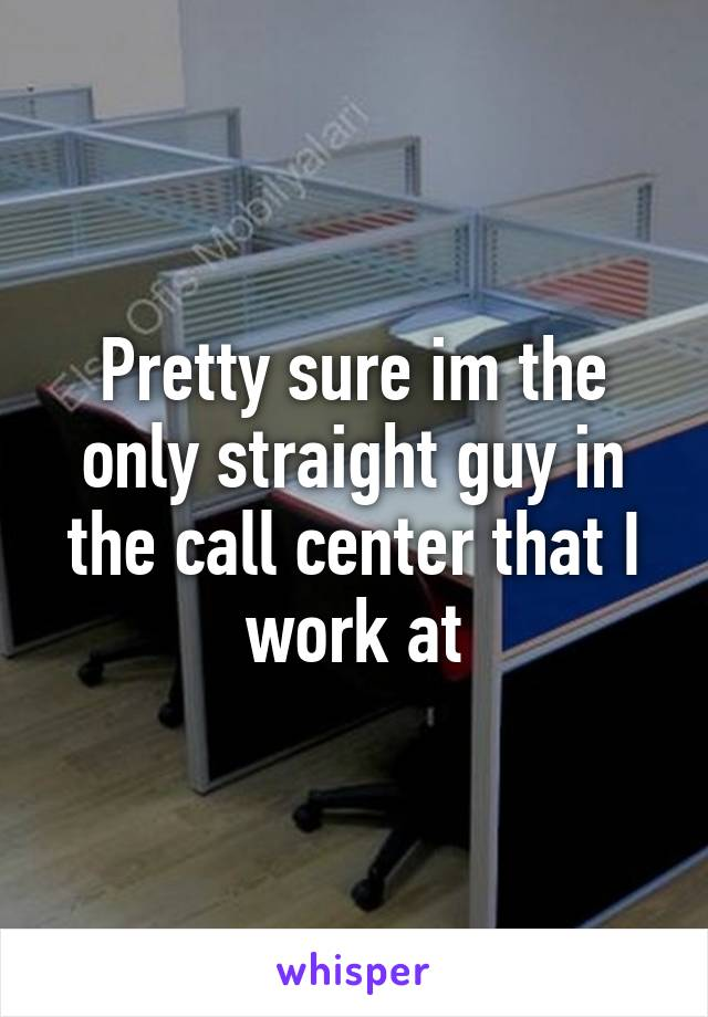 Pretty sure im the only straight guy in the call center that I work at