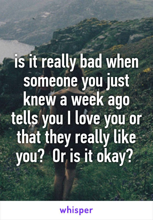 is it really bad when someone you just knew a week ago tells you I love you or that they really like you?  Or is it okay?