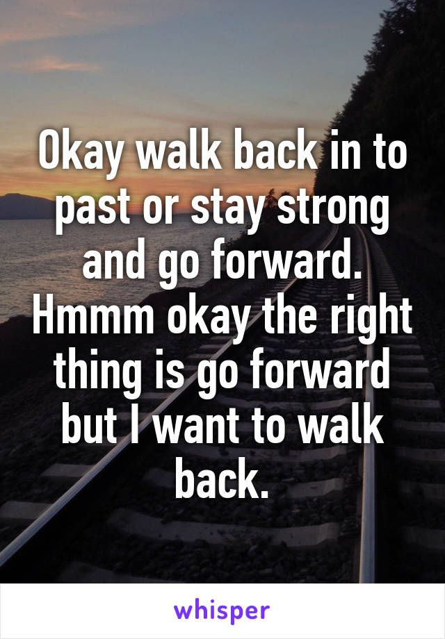 Okay walk back in to past or stay strong and go forward. Hmmm okay the right thing is go forward but I want to walk back.