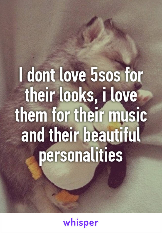 I dont love 5sos for their looks, i love them for their music and their beautiful personalities