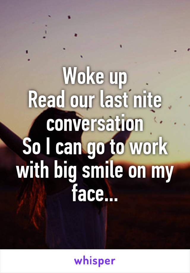 Woke up Read our last nite conversation So I can go to work with big smile on my face...