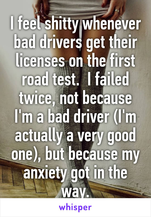 I feel shitty whenever bad drivers get their licenses on the first road test.  I failed twice, not because I'm a bad driver (I'm actually a very good one), but because my anxiety got in the way.