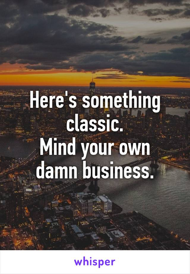 Here's something classic. Mind your own damn business.