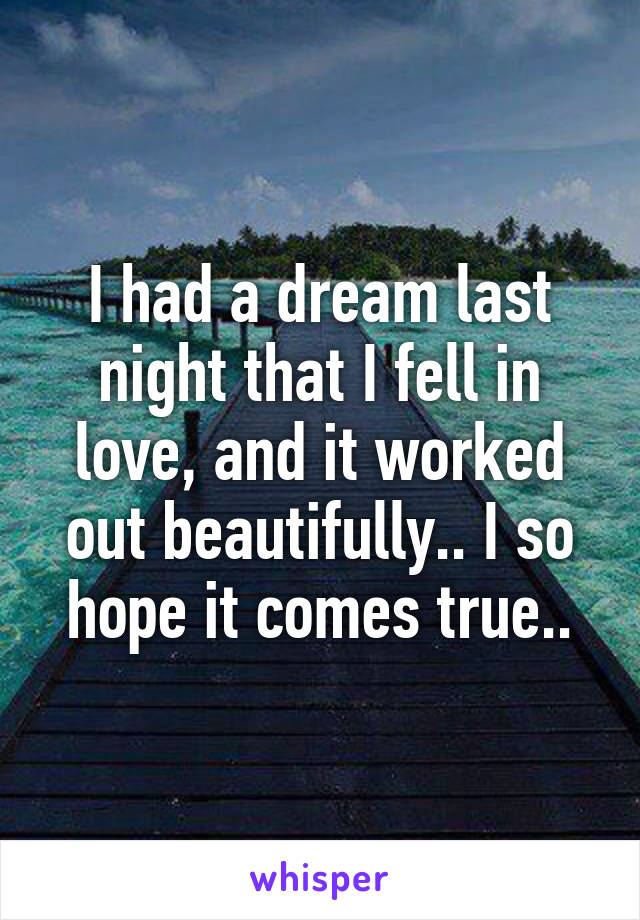 I had a dream last night that I fell in love, and it worked out beautifully.. I so hope it comes true..