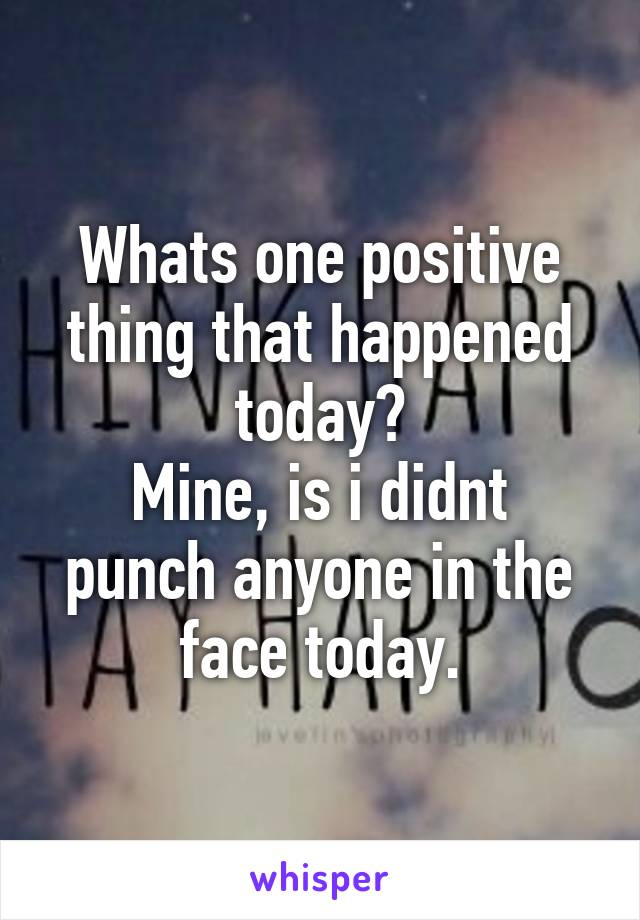 Whats one positive thing that happened today? Mine, is i didnt punch anyone in the face today.