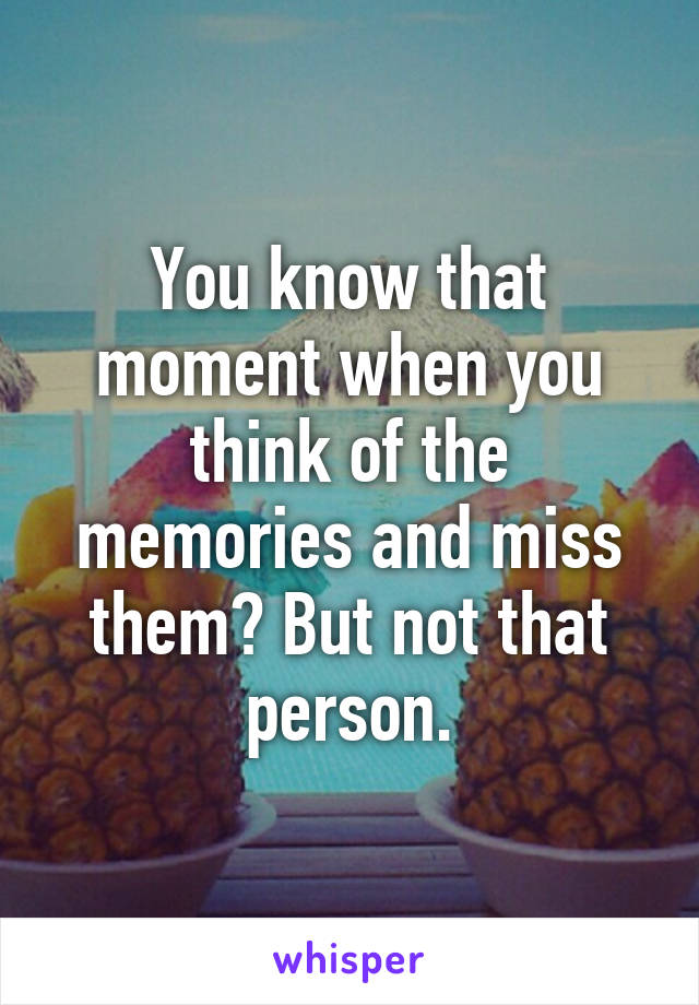 You know that moment when you think of the memories and miss them? But not that person.