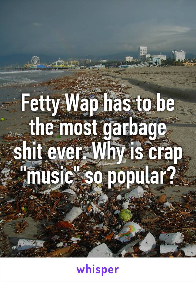 """Fetty Wap has to be the most garbage shit ever. Why is crap """"music"""" so popular?"""