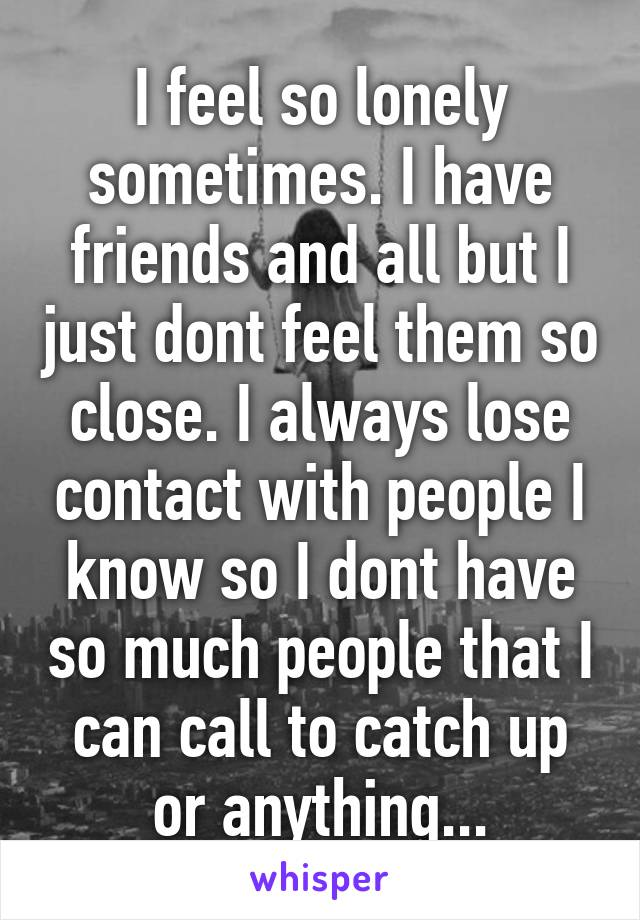 I feel so lonely sometimes. I have friends and all but I just dont feel them so close. I always lose contact with people I know so I dont have so much people that I can call to catch up or anything...