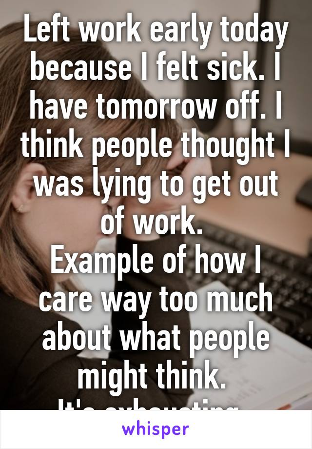Left work early today because I felt sick. I have tomorrow off. I think people thought I was lying to get out of work.  Example of how I care way too much about what people might think.  It's exhausting.