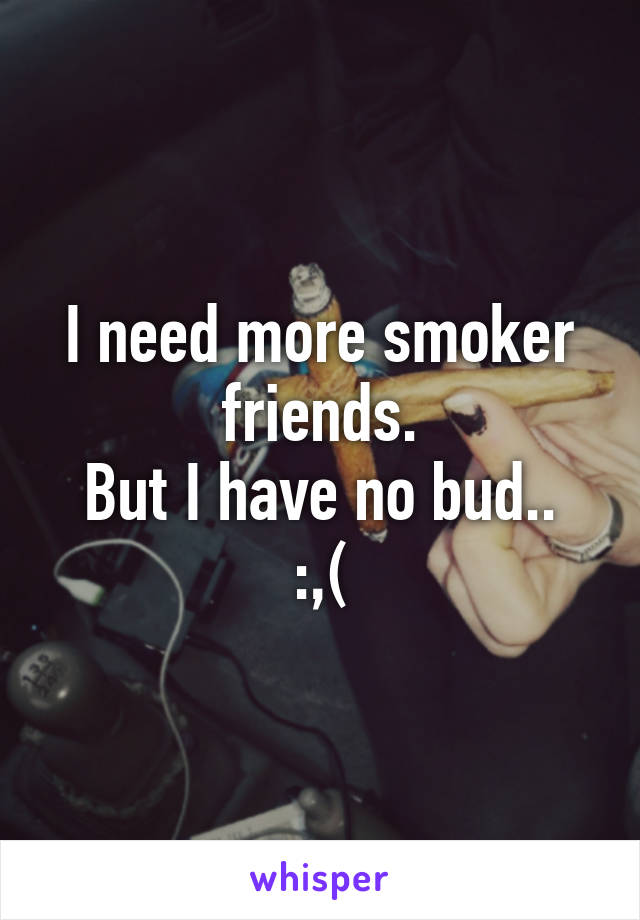 I need more smoker friends. But I have no bud.. :,(