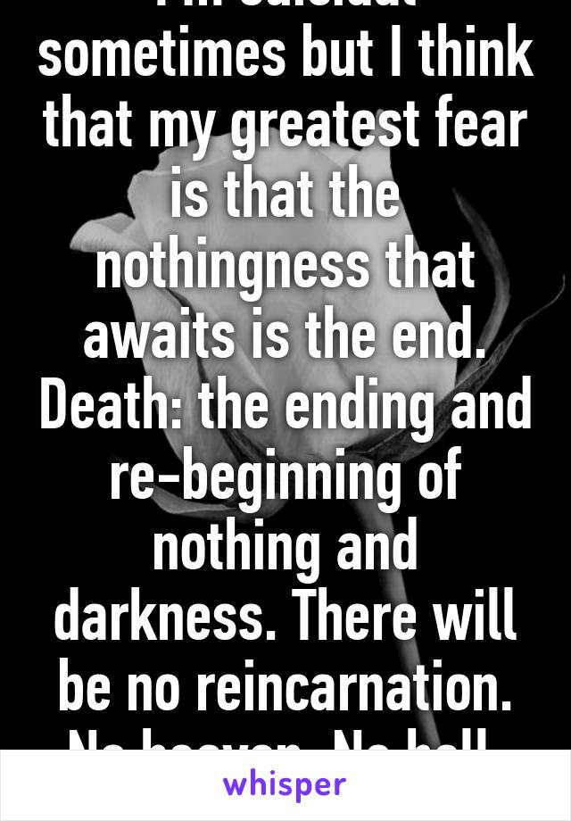 I'm suicidal sometimes but I think that my greatest fear is that the nothingness that awaits is the end. Death: the ending and re-beginning of nothing and darkness. There will be no reincarnation. No heaven. No hell. We become nothing