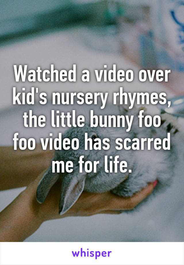 Watched a video over kid's nursery rhymes, the little bunny foo foo video has scarred me for life.