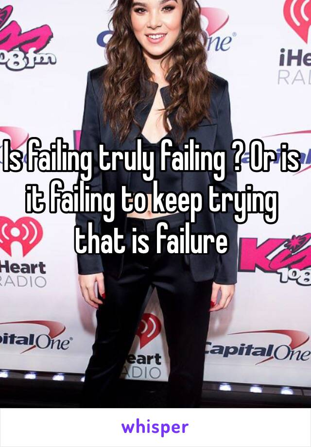 Is failing truly failing ? Or is it failing to keep trying  that is failure