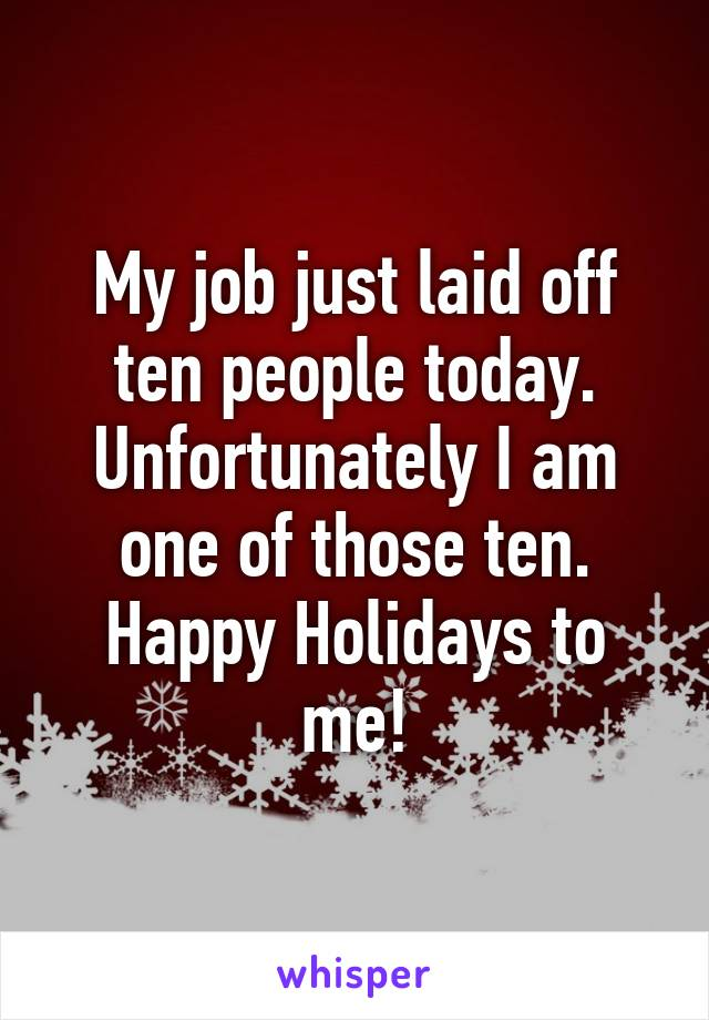 My job just laid off ten people today. Unfortunately I am one of those ten. Happy Holidays to me!