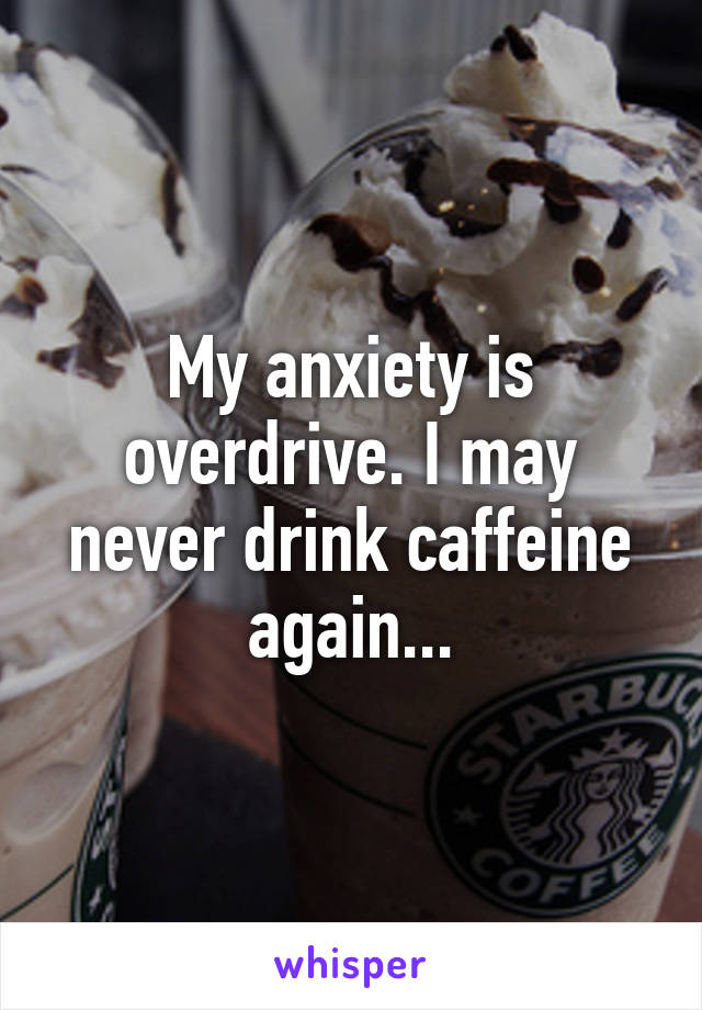 My anxiety is overdrive. I may never drink caffeine again...