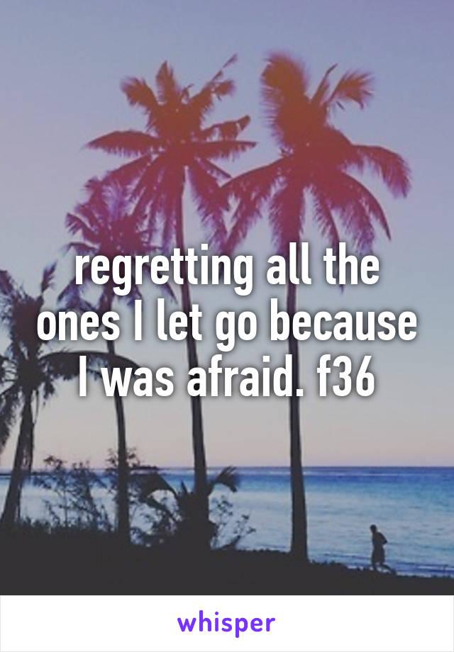 regretting all the ones I let go because I was afraid. f36