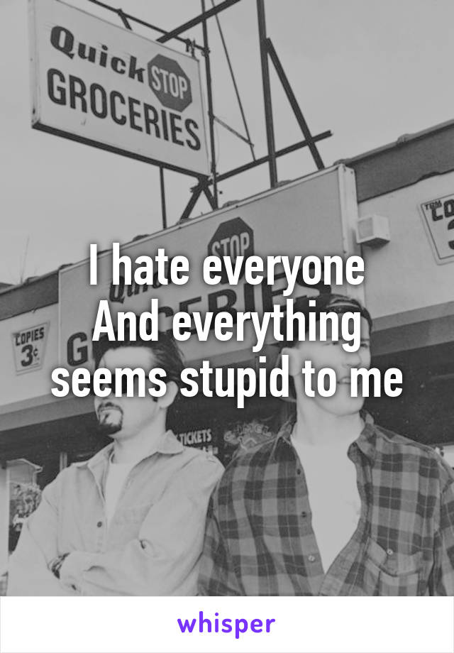 I hate everyone And everything seems stupid to me