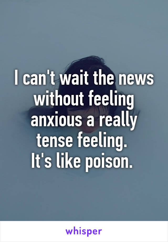 I can't wait the news without feeling anxious a really tense feeling.  It's like poison.
