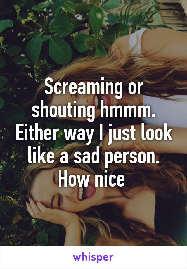 Screaming or shouting hmmm. Either way I just look like a sad person. How nice