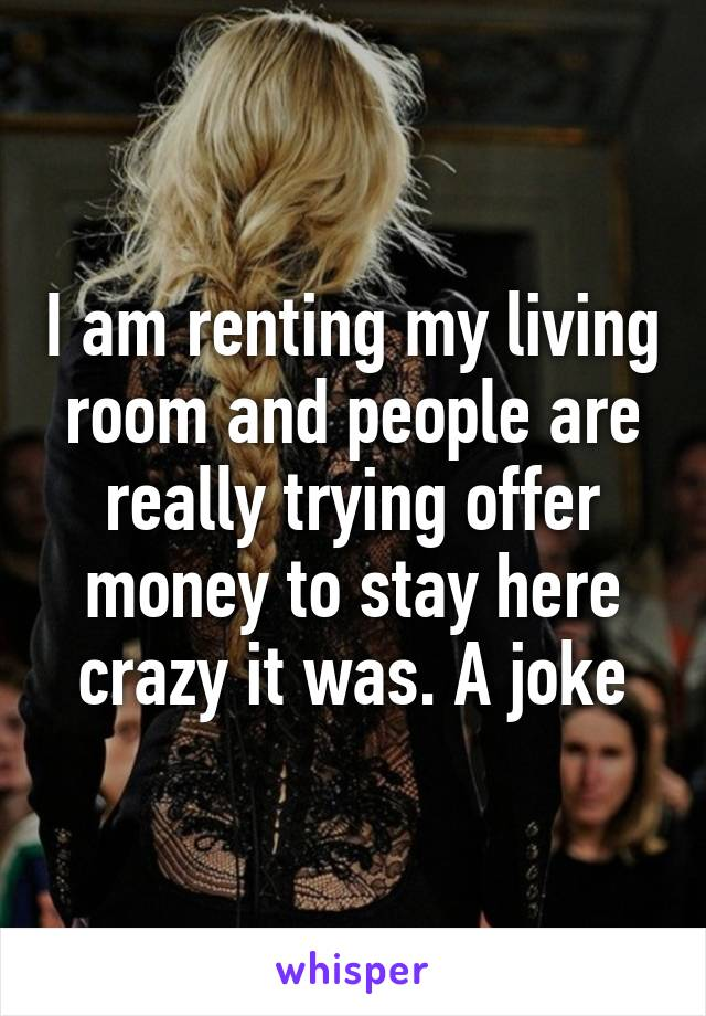 I am renting my living room and people are really trying offer money to stay here crazy it was. A joke