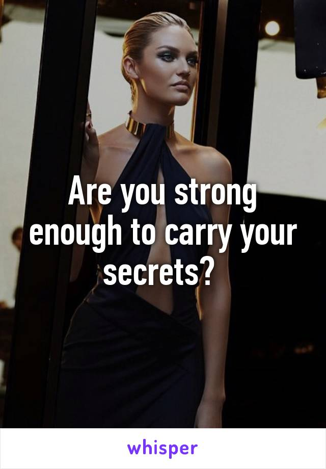 Are you strong enough to carry your secrets?