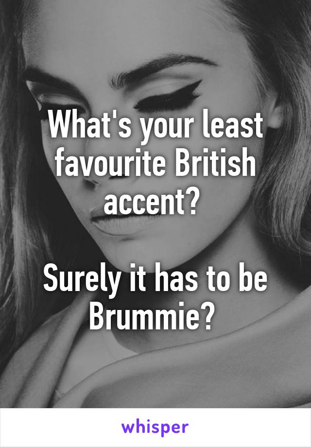 What's your least favourite British accent?   Surely it has to be Brummie?