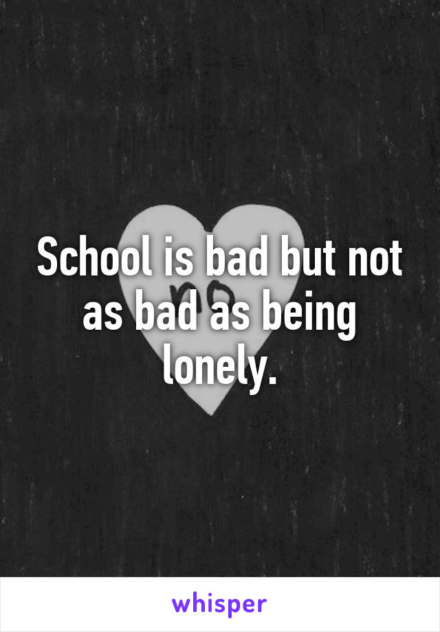 School is bad but not as bad as being lonely.