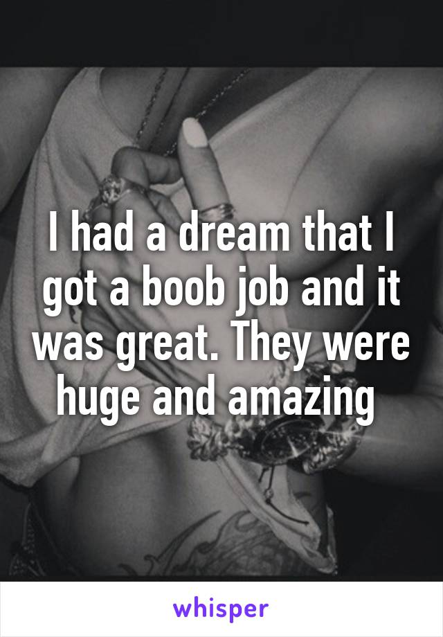 I had a dream that I got a boob job and it was great. They were huge and amazing