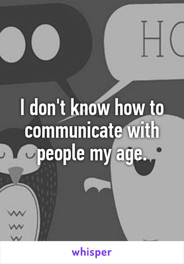 I don't know how to communicate with people my age.