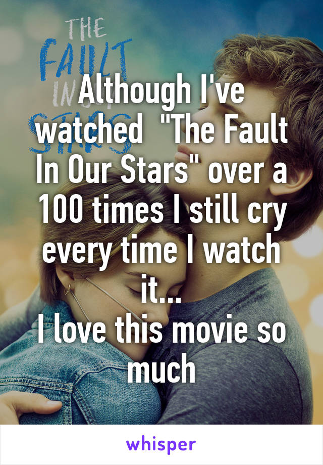 """Although I've watched  """"The Fault In Our Stars"""" over a 100 times I still cry every time I watch it... I love this movie so much"""