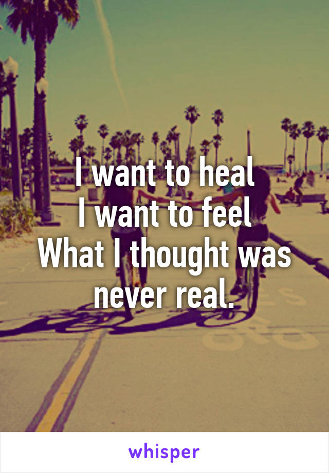 I want to heal I want to feel What I thought was never real.