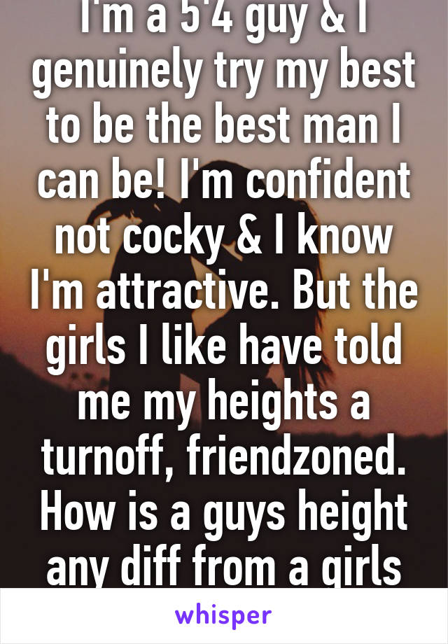 I'm a 5'4 guy & I genuinely try my best to be the best man I can be! I'm confident not cocky & I know I'm attractive. But the girls I like have told me my heights a turnoff, friendzoned. How is a guys height any diff from a girls weight?