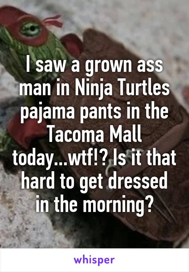 I saw a grown ass man in Ninja Turtles pajama pants in the Tacoma Mall today...wtf!? Is it that hard to get dressed in the morning?