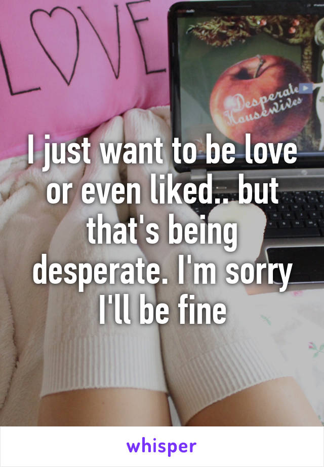 I just want to be love or even liked.. but that's being desperate. I'm sorry I'll be fine