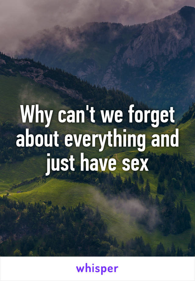 Why can't we forget about everything and just have sex