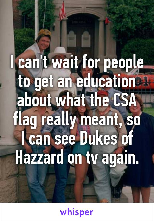 I can't wait for people to get an education about what the CSA flag really meant, so I can see Dukes of Hazzard on tv again.