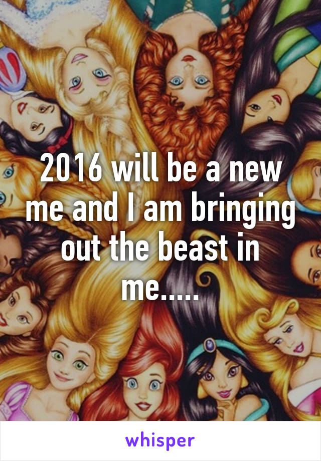 2016 will be a new me and I am bringing out the beast in me.....