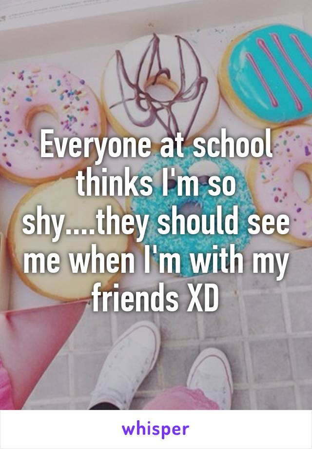 Everyone at school thinks I'm so shy....they should see me when I'm with my friends XD