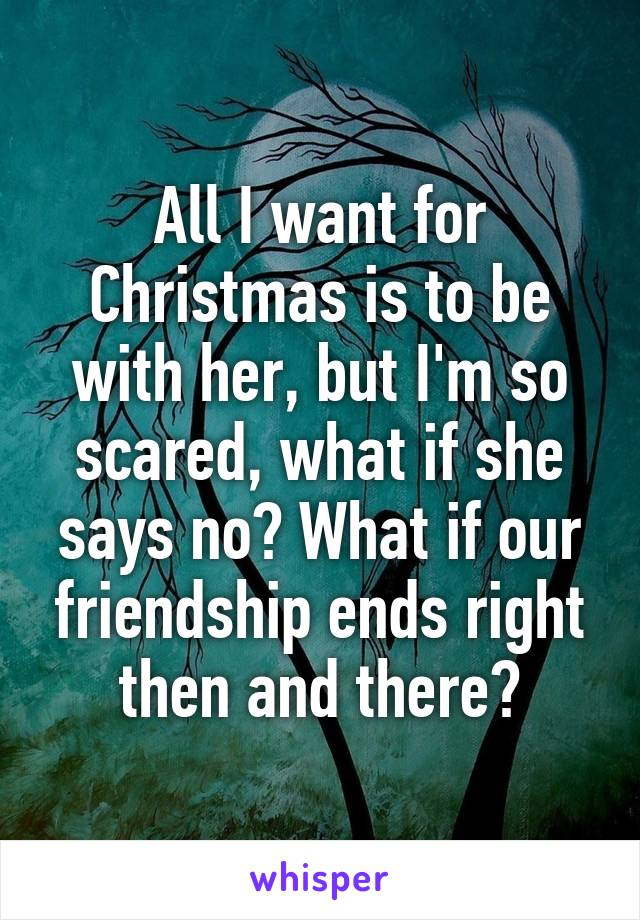 All I want for Christmas is to be with her, but I'm so scared, what if she says no? What if our friendship ends right then and there?