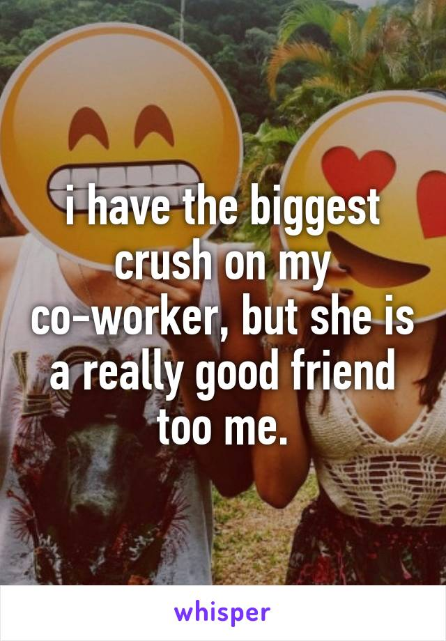 i have the biggest crush on my co-worker, but she is a really good friend too me.