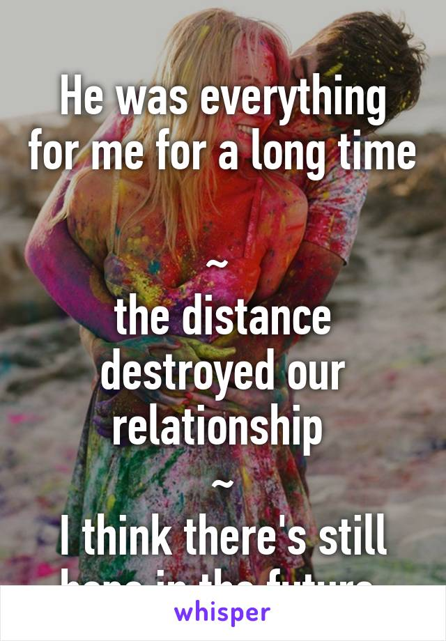He was everything for me for a long time  ~  the distance destroyed our relationship  ~ I think there's still hope in the future
