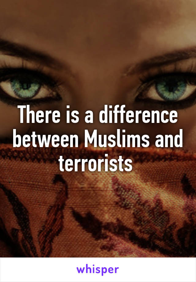 There is a difference between Muslims and terrorists