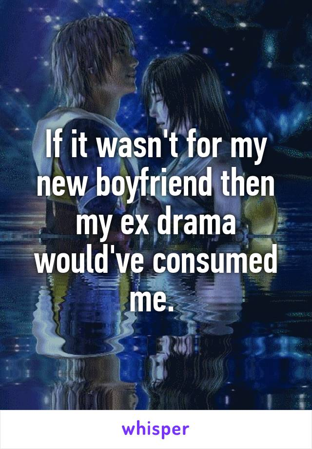 If it wasn't for my new boyfriend then my ex drama would've consumed me.