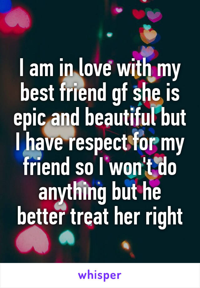 I am in love with my best friend gf she is epic and beautiful but I have respect for my friend so I won't do anything but he better treat her right