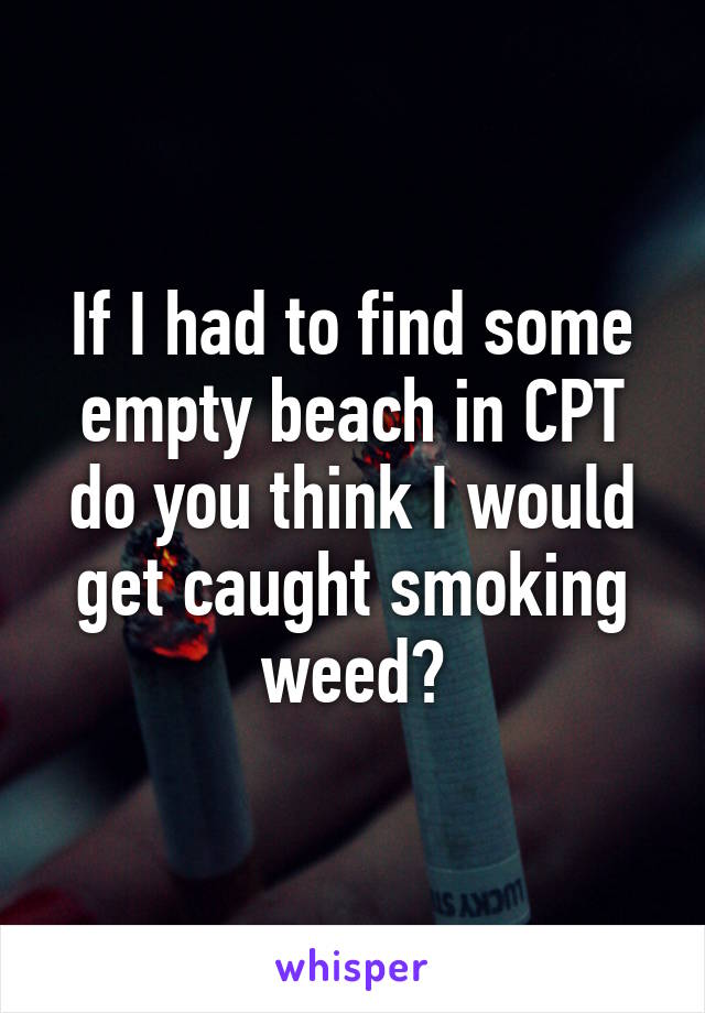 If I had to find some empty beach in CPT do you think I would get caught smoking weed?