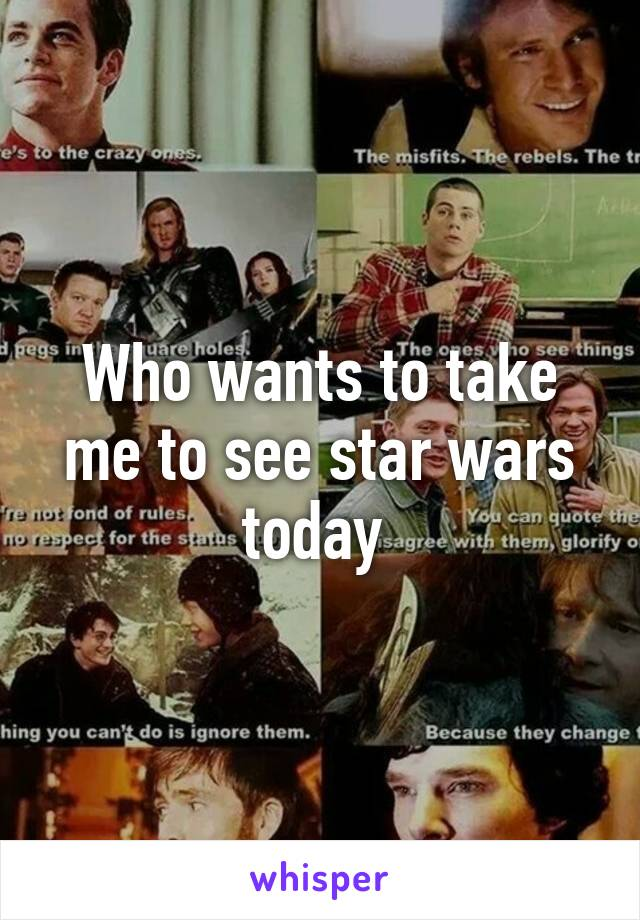 Who wants to take me to see star wars today